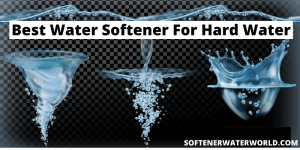 Best Water Softener For Hard Water